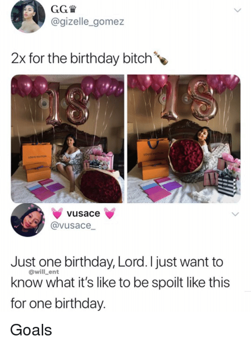 Birthday, Bitch, and Gg: GG W  @gizelle_gomez  2x for the birthday bitch  LOUIS VIUITION  vusace  @VUsace  Just one birthday, Lord.I just want to  know what it's like to be spoilt like this  for one birthday  @will_ent Goals