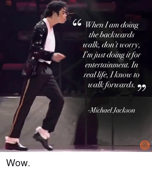 Dank, Gg, and Life: GG When l am doing  the backwards  walk, dont worry,  I'm just doing t for  entertainment. In  real life, Iknow to  walk Torwaras.  I'mjist doing i for  walk forwards. 22  -Michael Jackson Wow.