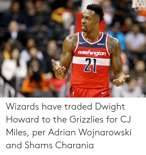 Dwight Howard, Memphis Grizzlies, and Wizards: GGEICO  washington  21 Wizards have traded Dwight Howard to the Grizzlies for CJ Miles, per Adrian Wojnarowski and Shams Charania