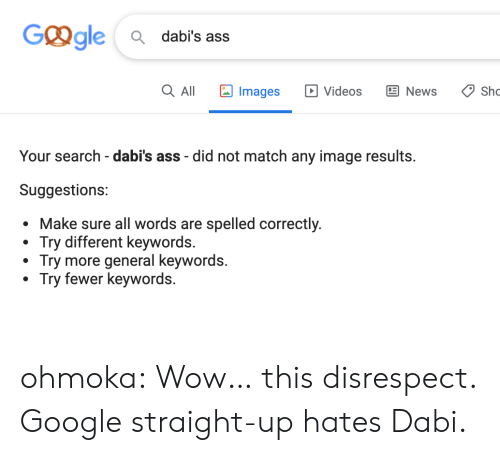 disrespect: Ggle  Q dabi's ass  Images  Q All  E News  Sho  Videos  Your search - dabi's ass did not match any image results.  Suggestions:  sure all words are spelled correctly.  Try different keywords.  Try more general keywords.  Try fewer keywords. ohmoka:  Wow… this disrespect. Google straight-up hates Dabi.