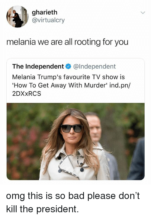 Bad, Omg, and How To: gharieth  @virtualcry  melania we are all rooting for you  The Independent @lndependent  Melania Trump's favourite TV show is  How To Get Away With Murder' ind.pn/  2DXxRCS omg this is so bad please don't kill the president.