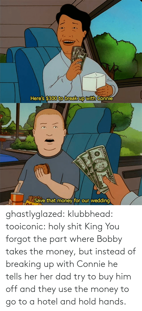 Money: ghastlyglazed: klubbhead:  tooiconic:  holy shit  King  You forgot the part where Bobby takes the money, but instead of breaking up with Connie he tells her her dad try to buy him off and they use the money to go to a hotel and hold hands.