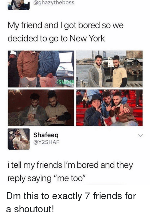 "Bored, Friends, and Memes: @ghazytheboss  My friend and I got bored so we  decided to go to New York  Shafeeq  @Y2SHAF  i tell my friends I'm bored and they  reply saying ""me too"" Dm this to exactly 7 friends for a shoutout!"