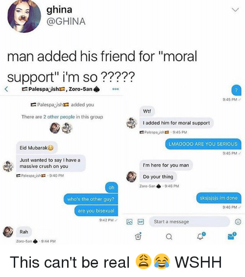 "Crush, Memes, and Wshh: ghina  @GHINA  man added his friend for ""moral  Support"" i'm so ?????  9:45 PM  Palespayshra added you  Wtf  There are 2 other people in this group  added him for moral support  Palespayshr: . 9:45 PM  ?  LMAO0OO ARE YOU SERIOUS  Eid Mubarak  9:45 PM  Just wanted to say I have a  massive crush on you  Palespajshra . 9:40 PM  I'm here for you man  Do your thing  Zoro-5an 9:46 PM  who's the other guy?  sksjsjsjs im done  9:46 PM  are you bisexual  9:42 PM-  Start a message  Rah  1  Zoro-5an ◆  9:44 PM This can't be real 😩😂 WSHH"