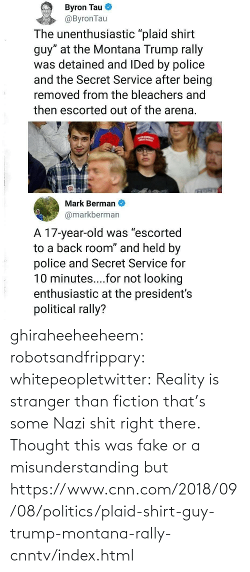 stranger: ghiraheeheeheem: robotsandfrippary:  whitepeopletwitter: Reality is stranger than fiction that's some Nazi shit right there.  Thought this was fake or a misunderstanding but https://www.cnn.com/2018/09/08/politics/plaid-shirt-guy-trump-montana-rally-cnntv/index.html