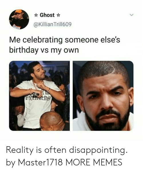 Birthday, Dank, and Memes: Ghost *  @Killian Trill609  Me celebrating someone else's  birthday vs my own  D8 Reality is often disappointing. by Master1718 MORE MEMES