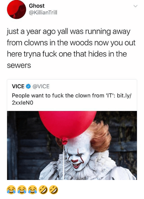 Clowns, Fuck, and Ghost: Ghost  @KillianTrill  just a year ago yall was running away  from clowns in the woods now you out  here tryna fuck one that hides in the  sewers  VICEネ@VICE  People want to fuck the clown from IT: bit.lyl  2xxleNO 😂😂😂🤣🤣