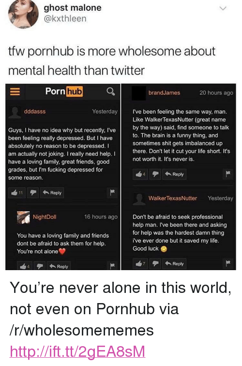 """Being Alone, Family, and Friends: ghost malone  @kxthleen  tfw pornhub is more wholesome about  mental health than twitter  Po  rn hub  brandJames  20 hours ago  dddasss  Yesterday I've been feeling the same way, man.  Guys, I have no idea why but recently, I've  been feeling really depressed. But I have  absolutely no reason to be depressed.l  am actually not joking. I really need help. I  have a loving family, great friends, good  grades, but I'm fucking depressed for  some reason.  Like WalkerTexasNutter (great name  by the way) said, find someone to talk  to. The brain is a funny thing, and  sometimes shit gets imbalanced up  there. Don't let it cut your life short. It's  not worth it. It's never is.  4  Reply  11Reply  Walker TexasNutter Yesterday  NightDoll  16 hours ago Don't be afraid to seek professional  You have a loving family and friends  dont be afraid to ask them for help.  You're not alone  help man. I've been there and asking  for help was the hardest damn thing  i've ever done but it saved my life.  Good luck  4 Reply  7Reply <p>You're never alone in this world, not even on Pornhub via /r/wholesomememes <a href=""""http://ift.tt/2gEA8sM"""">http://ift.tt/2gEA8sM</a></p>"""
