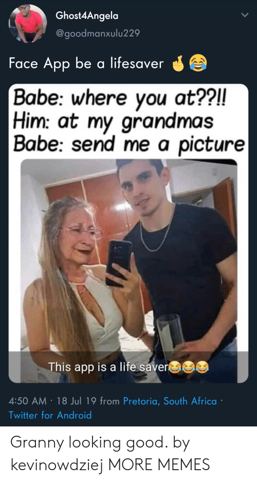 granny: Ghost4Angela  @goodmanxulu229  Face App be a lifesaver  Babe: where you at??!!  Him: at my grandmas  | Babe: send me a picture|  This app is a life saver  4:50 AM 18 Jul 19 from Pretoria, South Africa  Twitter for Android Granny looking good. by kevinowdziej MORE MEMES