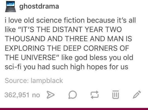 """Fictionalize: ghostdrama  i love old science fiction because it's all  like """"IT'S THE DISTANT YEAR TWO  THOUSAND AND THREE AND MAN IS  EXPLORING THE DEEP CORNERS OF  THE UNIVERSE"""" like god bless you old  sci-fi you had such high hopes for us  Source: lampblack  362.951 no > D"""