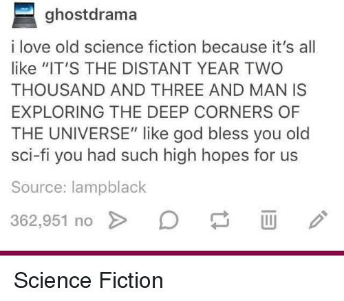 "God, Love, and Science: ghostdrama  i love old science fiction because it's all  like ""IT'S THE DISTANT YEAR TWO  THOUSAND AND THREE AND MAN IS  EXPLORING THE DEEP CORNERS OF  THE UNIVERSE"" like god bless you old  sci-fi you had such high hopes for us  Source: lampblack  362.951 no > D Science Fiction"