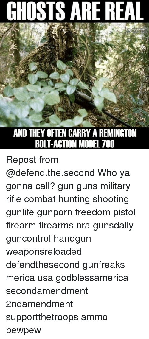 Guns, Memes, and Hunting: GHOSTS ARE REAL  AND THEY OFTEN CARRY AREMINGTON  BOLT-ACTION MODEL 700 Repost from @defend.the.second Who ya gonna call? gun guns military rifle combat hunting shooting gunlife gunporn freedom pistol firearm firearms nra gunsdaily guncontrol handgun weaponsreloaded defendthesecond gunfreaks merica usa godblessamerica secondamendment 2ndamendment supportthetroops ammo ΜΟΛΩΝΛΑΒΕ pewpew