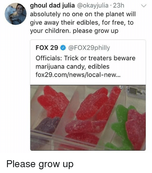 Candy, Children, and Dad: ghoul dad julia @okayjulia 23h  absolutely no one on the planet will  give away their edibles, for free, to  your children. please grow up  FOX 29 @FOX29philly  Officials: Trick or treaters beware  marijuana candy, edibles  fox29.com/news/local-new... Please grow up