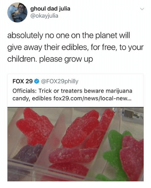 Candy, Children, and Dad: ghoul dad julia  @okayjulia  absolutely no one on the planet will  give away their edibles, for free, to your  children. please grow up  FOX 29ネ@FOX29philly  Officials: Trick or treaters beware marijuana  candy, edibles fox29.com/news/local-new...