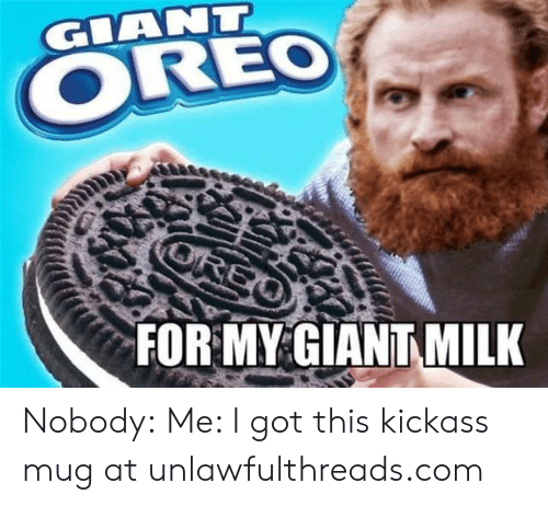 Memes, Giant, and 🤖: GIANT  OREO  FOR MY GIANT MILK Nobody: Me: I got this kickass mug at unlawfulthreads.com