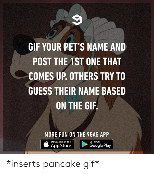 9gag, Dank, and Gif: GIF YOUR PET'S NAME AND  POST THE 1ST ONE THAT  COMES UP. OTHERS TRY TO  GUESS THEIR NAME BASED  ON THE GIF  MORE FUN ON THE 9GAG APP  Download on the  GET IT ON  App Store  Google Play *inserts pancake gif*