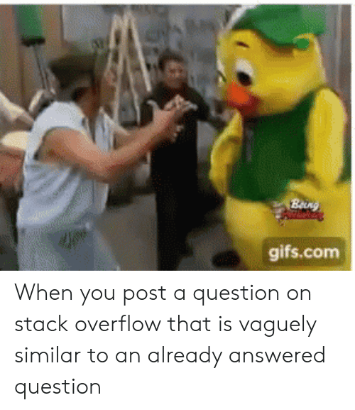 Gifs, Com, and Stack: gifs.com When you post a question on stack overflow that is vaguely similar to an already answered question