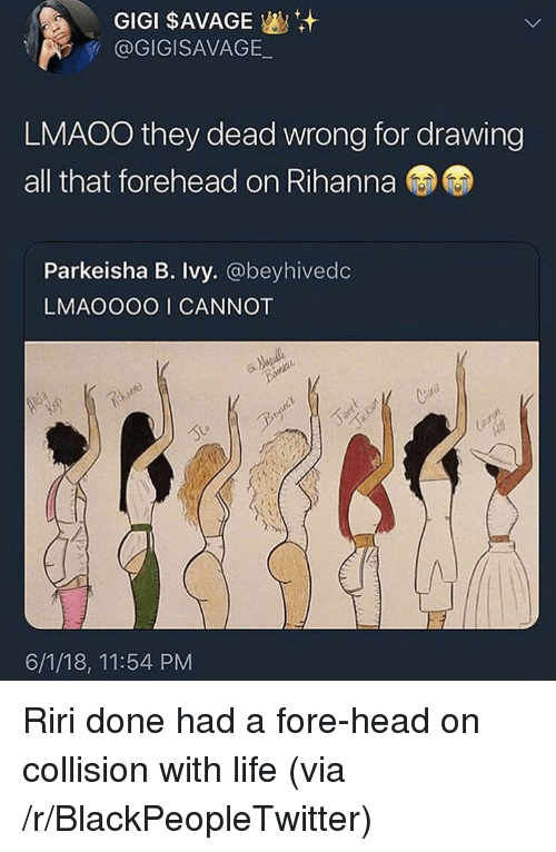 Blackpeopletwitter, Head, and Life: GIGI $AVAGE  @GIGISAVAGE  LMAOO they dead wrong for drawing  all that forehead on Rihanna  Parkeisha B. Ivy. @beyhivedc  LMAOOOO I CANNOT  bire  6/1/18, 11:54 PM <p>Riri done had a fore-head on collision with life (via /r/BlackPeopleTwitter)</p>