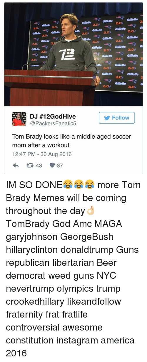 Tom Brady Memes: Gillelle  DJ #12GodHive  Follow  Packers Fanatic5  Tom Brady looks like a middle aged soccer  mom after a workout  12:47 PM 30 Aug 2016 IM SO DONE😂😂😂 more Tom Brady Memes will be coming throughout the day👌🏼 TomBrady God Amc MAGA garyjohnson GeorgeBush hillaryclinton donaldtrump Guns republican libertarian Beer democrat weed guns NYC nevertrump olympics trump crookedhillary likeandfollow fraternity frat fratlife controversial awesome constitution instagram america 2016