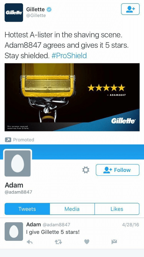 Stars, Media, and Gillette: Gillette  @Gillette  Gillette  Hottest A-lister in the shaving scene.  Adam8847 agrees and gives it 5 stars.  Stay shielded. #ProShield  ADAM8847  Gillette  This 『eviower received  incentives from Gillette  Promoted   |-Follow  Adam  @adam8847  Media  Likes  Tweets  Adam @adam8847  I give Gillette 5 stars!  4/28/16
