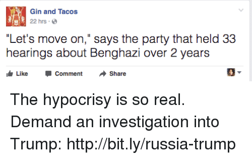 "Memes, Party, and Http: Gin and Tacos  22 hrs.  ""Let's move on,"" says the party that held 33  hearings about Benghazi over 2 years  ike Comment Share The hypocrisy is so real.   Demand an investigation into Trump: http://bit.ly/russia-trump"