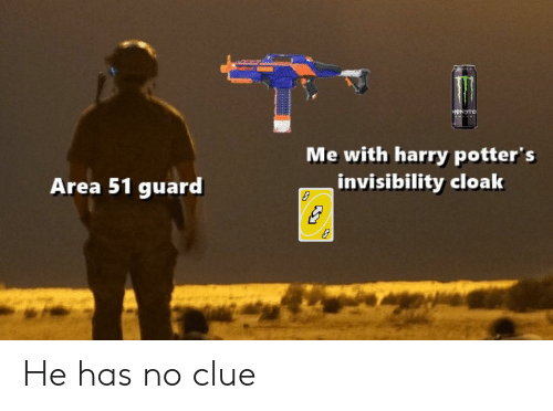 Monster, Area 51, and Gin: GIN  MONSTER  Me with harry potter's  invisibility cloak  Area 51 guard He has no clue