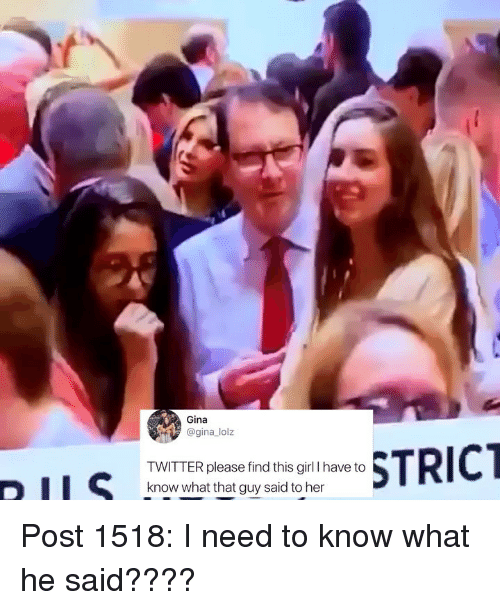 Memes, Twitter, and Girl: Gina  @gina lolz  TWITTER please find this girl l have to  know what that guy said to her Post 1518: I need to know what he said????