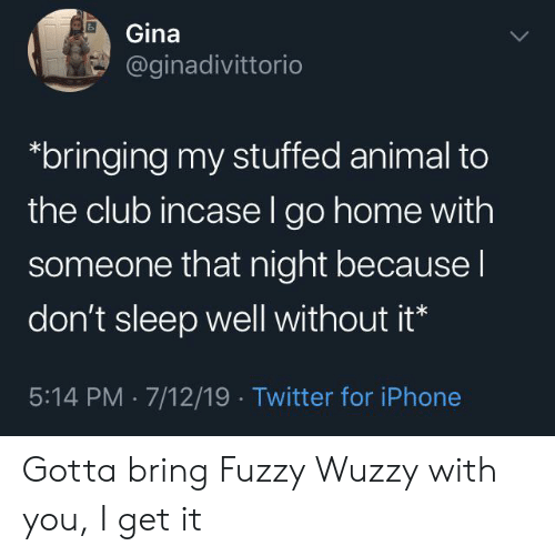 Club, Iphone, and Twitter: Gina  @ginadivittorio  bringing my stuffed animal to  the club incase l go home with  someone that night because I  don't sleep well without it*  5:14 PM 7/12/19 Twitter for iPhone Gotta bring Fuzzy Wuzzy with you, I get it