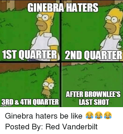 Haters Be Like: GINEBRA HATERS  1STOUARTER 2ND QUARTER  AFTER BROWN LEES  3RD &ATHOUARTER LAST SHOT Ginebra haters be like 😂😂😂  Posted By: Red Vanderbilt