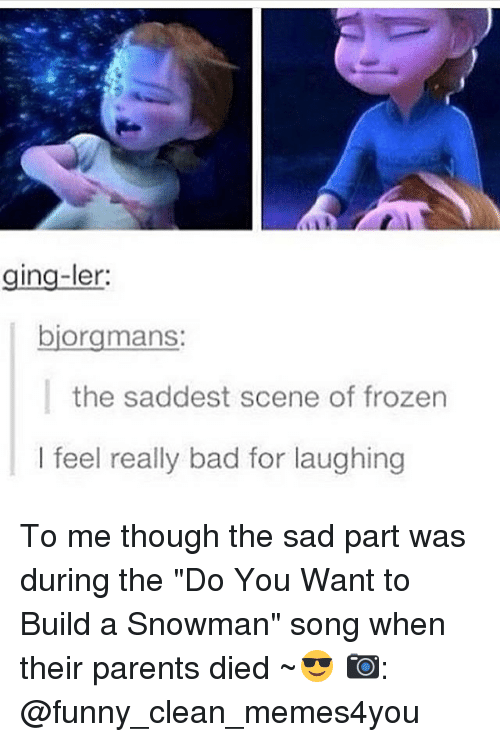 "snowmans: ging-ler:  biorgmans:  the saddest scene of frozen  I feel really bad for laughing To me though the sad part was during the ""Do You Want to Build a Snowman"" song when their parents died ~😎 📷: @funny_clean_memes4you"