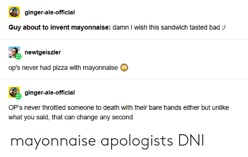 Bad, Pizza, and Death: ginger-ale-official  Guy about to invent mayonnaise: damn I wish this sandwich tasted bad :/  newtgeiszler  op's never had pizza with mayonnaise  ginger-ale-official  OP's never throttled someone to death with their bare hands either but unlike  what you said, that can change any second mayonnaise apologists DNI