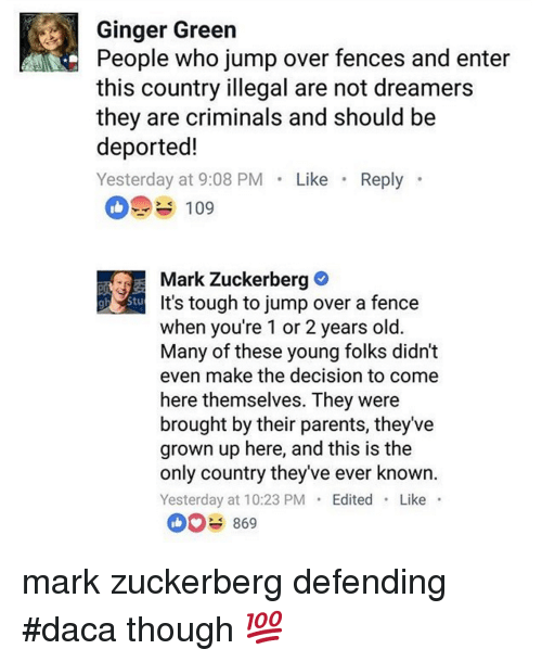 Mark Zuckerberg, Parents, and Old: Ginger Green  People who jump over fences and enter  this country illegal are not dreamers  they are criminals and should be  deported!  Yesterday at 9:08 PM Like Reply  109  Mark Zuckerberg  It's tough to jump over a fence  when you're 1 or 2 years old  Many of these young folks didn't  even make the decision to come  here themselves. They were  brought by their parents, they've  grown up here, and this is the  only country they've ever known  Yesterday at 10:23 PMEdited Like  869 mark zuckerberg defending #daca though 💯
