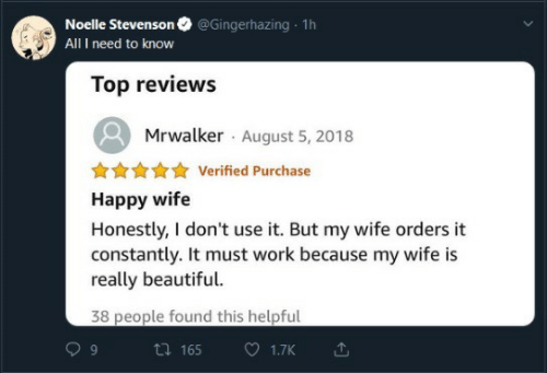 Beautiful, Work, and Happy: @Gingerhazing 1h  Noelle Stevenson  All I need to know  Top reviews  Mrwalker August 5, 2018  Verified Purchase  Happy wife  Honestly, I don't use it. But my wife orders it  constantly. It must work because my wife is  really beautiful.  38 people found this helpful  ti 165  1.7K