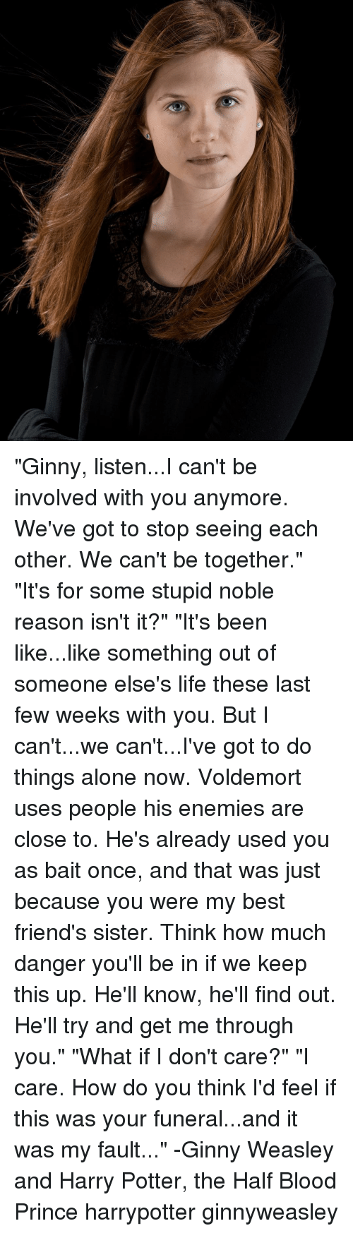 "Best Friend, Bloods, and Memes: ""Ginny, listen...I can't be involved with you anymore. We've got to stop seeing each other. We can't be together."" ""It's for some stupid noble reason isn't it?"" ""It's been like...like something out of someone else's life these last few weeks with you. But I can't...we can't...I've got to do things alone now. Voldemort uses people his enemies are close to. He's already used you as bait once, and that was just because you were my best friend's sister. Think how much danger you'll be in if we keep this up. He'll know, he'll find out. He'll try and get me through you."" ""What if I don't care?"" ""I care. How do you think I'd feel if this was your funeral...and it was my fault..."" -Ginny Weasley and Harry Potter, the Half Blood Prince harrypotter ginnyweasley"