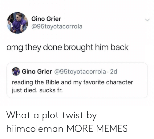 The Bible: Gino Grier  @95toyotacorrola  omg they done brought him back  Gino Grier @95toyotacorrola 2d  reading the Bible and my favorite character  just died. sucks fr. What a plot twist by hiimcoleman MORE MEMES