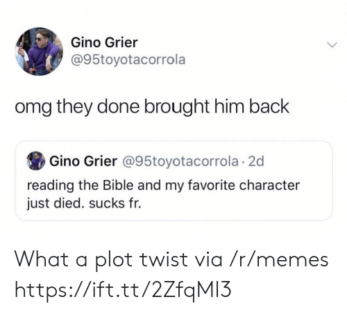 The Bible: Gino Grier  @95toyotacorrola  omg they done brought him back  Gino Grier @95toyotacorrola 2d  reading the Bible and my favorite character  just died. sucks fr. What a plot twist via /r/memes https://ift.tt/2ZfqMI3