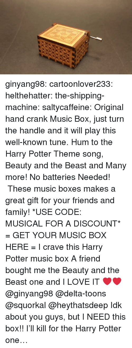 Delta: ginyang98:  cartoonlover233:  helthehatter: the-shipping-machine:  saltycaffeine:  Original hand crank Music Box, just turn the handle and it will play this well-known tune. Hum to the Harry Potter Theme song, Beauty and the Beast and Many more! No batteries Needed!  These music boxes makes a great gift for your friends and family! *USE CODE: MUSICAL FOR A DISCOUNT* = GET YOUR MUSIC BOX HERE =  I crave this Harry Potter music box   A friend bought me the Beauty and the Beast one and I LOVE IT ❤️❤️   @ginyang98 @delta-toons @squorkal @heythatsdeep Idk about you guys, but I NEED this box!!  I'll kill for the Harry Potter one…