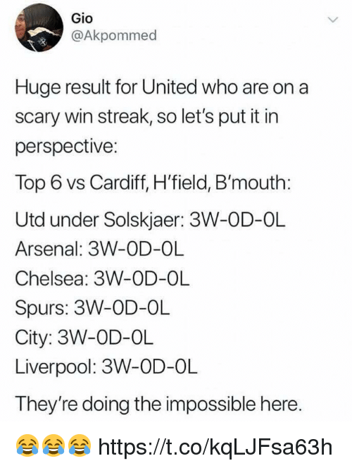Arsenal, Chelsea, and Soccer: Gio  @Akpommed  Huge result for United who are on a  scary win streak, so let's put it in  perspective:  Top 6 vs Cardiff, H'field, B'mouth:  Utd under Solskjaer: 3W-OD-OL  Arsenal: 3W-OD-OL  Chelsea: 3W-OD-OL  Spurs: 3W-OD-OL  City: 3W-OD-OL  Liverpool: 3W-OD-OL  They're doing the impossible here 😂😂😂 https://t.co/kqLJFsa63h