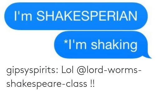 lol: gipsyspirits:  Lol @lord-worms-shakespeare-class !!