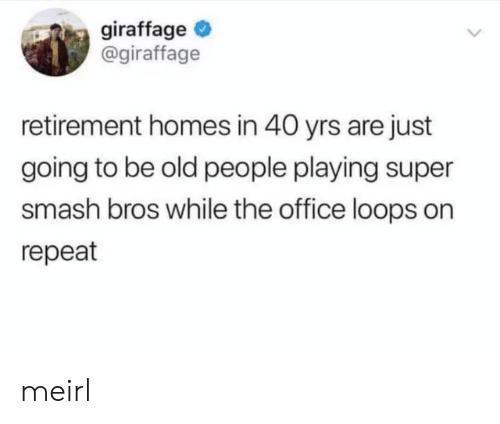 Old People, Smashing, and Super Smash Bros: giraffage  @giraffage  retirement homes in 40 yrs are just  going to be old people playing super  smash bros while the office loops on  repeat meirl