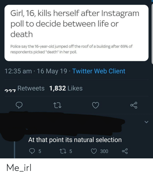 "Instagram, Life, and Police: Girl,16, kills herself after Instagram  poll to decide between life or  death  Police say the 16-year-old jumped off the roof of a building after 69% of  respondents picked ""death"" in her poll.  12:35 am 16 May 19 Twitter Web Client  7 Retweets 1,832 Likes  At that point its natural selection  300 Me_irl"