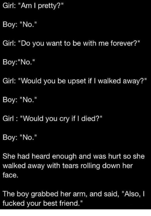 "Pretty Boy: Girl: ""Am I pretty?""  Boy: ""No.""  Girl: ""Do you want to be with me forever?""  Boy: ""No.""  Girl: ""Would you be upset if I walked away?""  Boy: ""No.""  Girl ""Would you cry if l died?""  Boy: ""No.""  She had heard enough and was hurt so she  walked away with tears rolling down her  face  The boy grabbed her arm, and said, ""Also, I  fucked your best friend."""