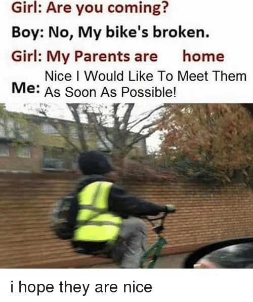 Parents, Soon..., and Girl: Girl: Are you coming?  Boy: No, My bike's broken.  Girl: My Parents are home  Me: As Soon As Possible!  Nice I Would Like To Meet Them i hope they are nice