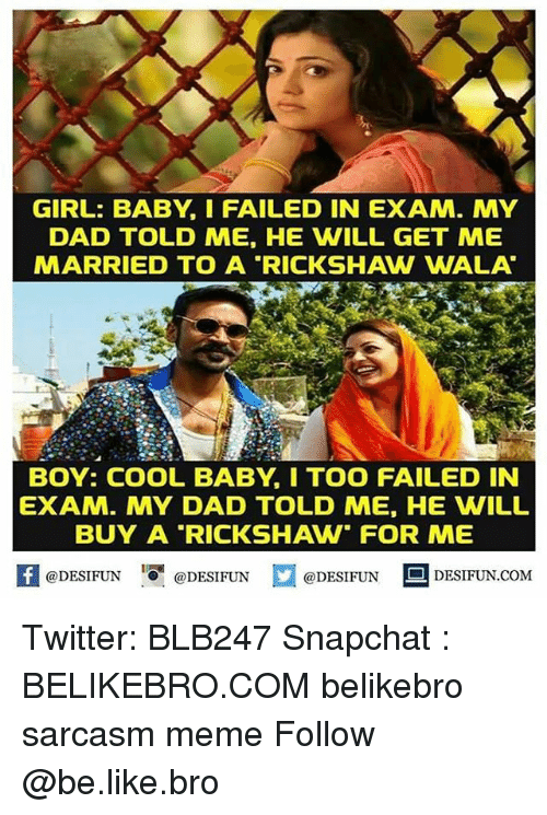 """Be Like, Dad, and Meme: GIRL: BABY, I FAILED IN EXAM. MY  DAD TOLD ME, HE WILL GET ME  MARRIED TO A """"RICKSHAW WALA  BOY: COOL BABY, I TOO FAILED IN  EXAM. MY DAD TOLD ME, HE WILL  BUY A RICKSHAW FOR ME  【 @DESIFUN I『@DESIFUN  @DESIFUN DESIFUN.COM Twitter: BLB247 Snapchat : BELIKEBRO.COM belikebro sarcasm meme Follow @be.like.bro"""
