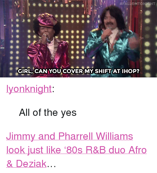 """Ihop, Pharrell, and Target: GIRL, CANYOU COVER MY SHIFT AT IHOP? <p><a href=""""http://lyonknight.tumblr.com/post/115272686173/fallontonight-jimmy-and-pharrell-look-back-at"""" class=""""tumblr_blog"""" target=""""_blank"""">lyonknight</a>:</p><blockquote>  <p>All of the yes</p></blockquote>  <p><a href=""""https://www.youtube.com/watch?v=Wl0oLGrx9Dw&amp;index=4&amp;list=UU8-Th83bH_thdKZDJCrn88g"""" target=""""_blank"""">Jimmy and Pharrell Williams look just like'80s R&amp;B duo Afro &amp; Deziak</a>&hellip;</p>"""