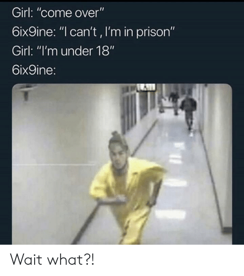 """Come Over, Prison, and Girl: Girl: """"come over""""  6ix9ine: """"l can't, I'm in prison""""  Girl: """"I'm under 18""""  6ix9ine: Wait what?!"""