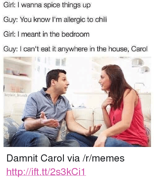 """tur: Girl: I wanna spice things up  Guy: You know I'm allergic to chili  Girl: I meant in the bedroom  Guy: I can't eat it anywhere in the house, Carol  beptaiín brunch  tUR <p>Damnit Carol via /r/memes <a href=""""http://ift.tt/2s3kCi1"""">http://ift.tt/2s3kCi1</a></p>"""