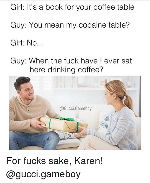 Drinking, Gucci, and Memes: Girl: It's a book for your coffee table  Guy: You mean my cocaine table?  Girl: No.  Guy: When the fuck have I ever sat  here drinking coffee?  @Gucci.Gameboy For fucks sake, Karen! @gucci.gameboy