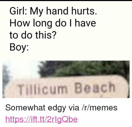 "Memes, Beach, and Girl: Girl: My hand hurts  How long do l have  to do this?  Boy:  Tillicum Beach <p>Somewhat edgy via /r/memes <a href=""https://ift.tt/2rIgQbe"">https://ift.tt/2rIgQbe</a></p>"