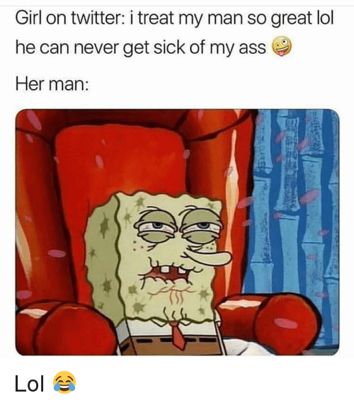 Ass, Funny, and Lol: Girl on twitter: i treat my man so great lol  he can never get sick of my ass  Her man Lol 😂